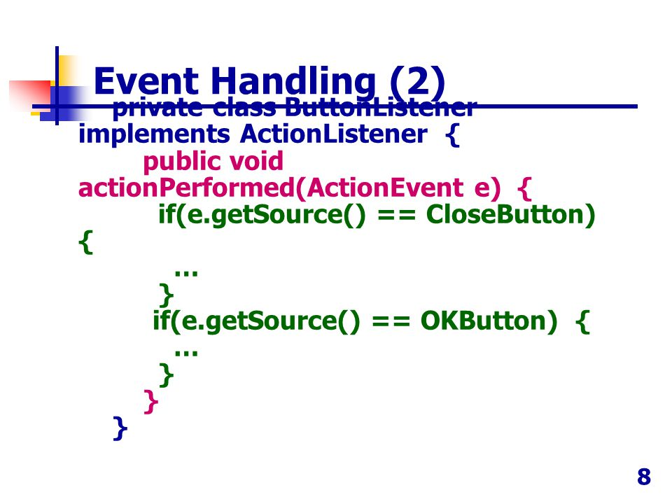 8 private class ButtonListener implements ActionListener { public void actionPerformed(ActionEvent e) { if(e.getSource() == CloseButton) { … } if(e.ge