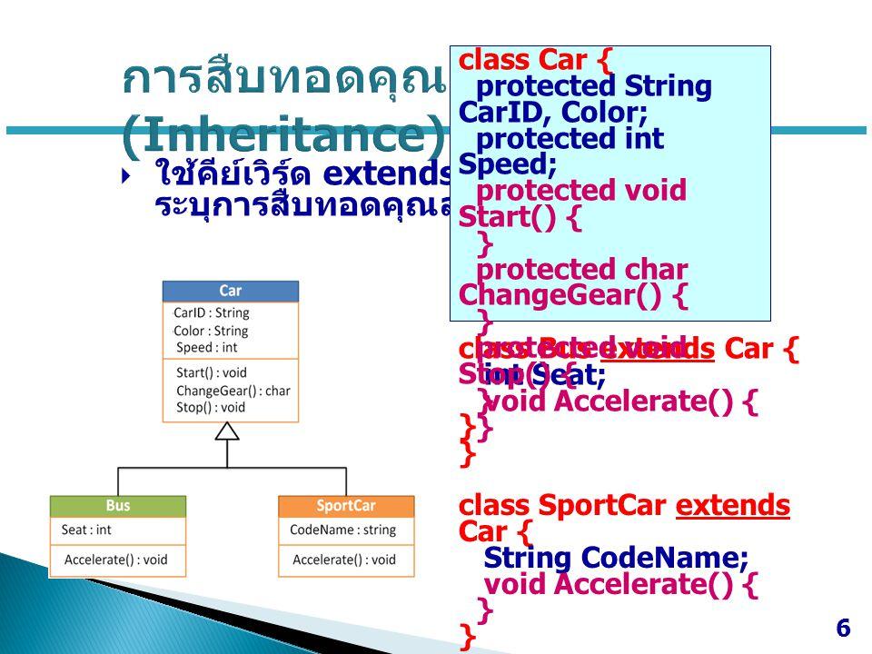  ใช้คีย์เวิร์ด extends เพื่อ ระบุการสืบทอดคุณสมบัติ 6 class Bus extends Car { int Seat; void Accelerate() { } class SportCar extends Car { String Cod