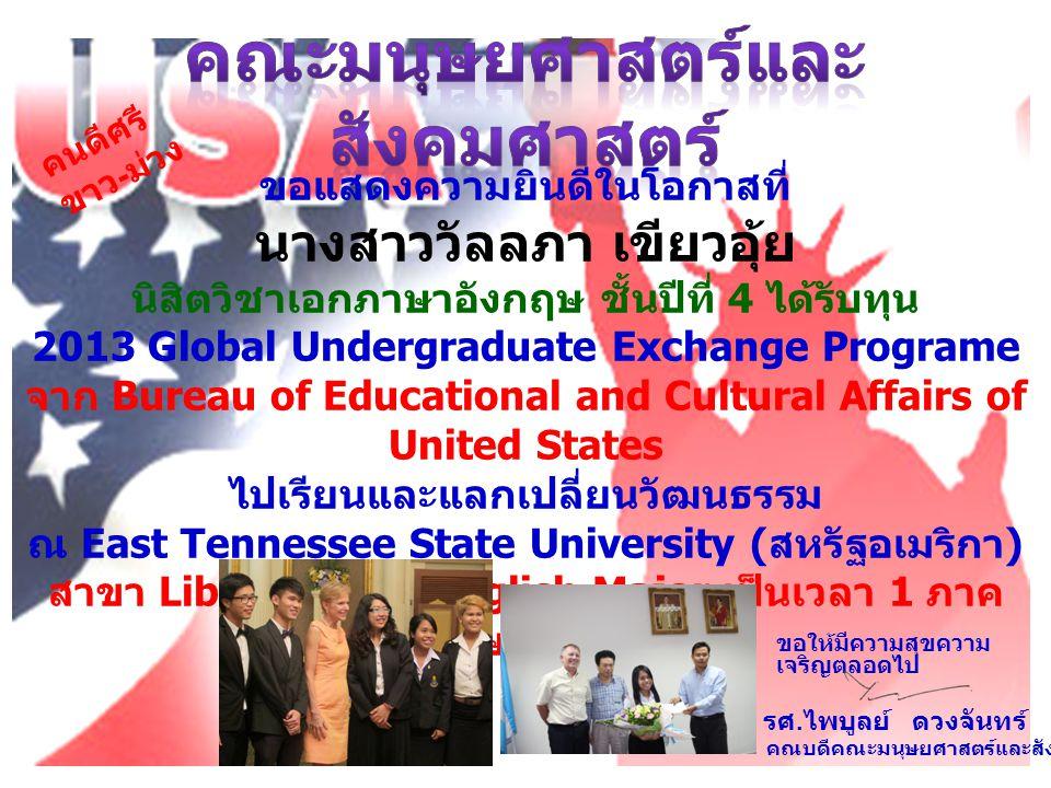 ขอแสดงความยินดีในโอกาสที่ นางสาววัลลภา เขียวอุ้ย นิสิตวิชาเอกภาษาอังกฤษ ชั้นปีที่ 4 ได้รับทุน 2013 Global Undergraduate Exchange Programe จาก Bureau of Educational and Cultural Affairs of United States ไปเรียนและแลกเปลี่ยนวัฒนธรรม ณ East Tennessee State University ( สหรัฐอเมริกา ) สาขา Liberal Arts, English Major เป็นเวลา 1 ภาค การศึกษา 1/2556 คนดีศรี ขาว - ม่วง รศ.