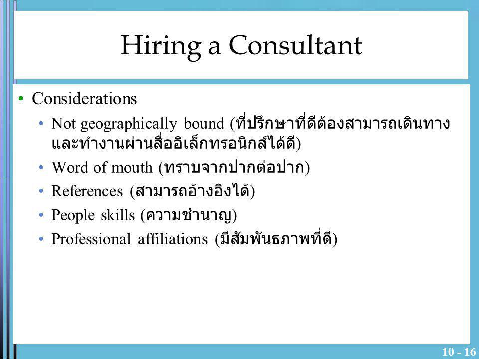 10 - 16 Hiring a Consultant Considerations Not geographically bound ( ที่ปรึกษาที่ดีต้องสามารถเดินทาง และทำงานผ่านสื่ออิเล็กทรอนิกส์ได้ดี ) Word of mo