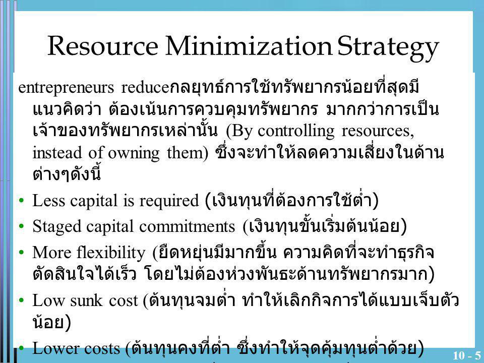 10 - 5 Resource Minimization Strategy entrepreneurs reduce กลยุทธ์การใช้ทรัพยากรน้อยที่สุดมี แนวคิดว่า ต้องเน้นการควบคุมทรัพยากร มากกว่าการเป็น เจ้าขอ