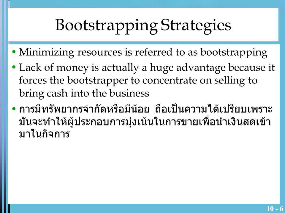 10 - 6 Bootstrapping Strategies Minimizing resources is referred to as bootstrapping Lack of money is actually a huge advantage because it forces the