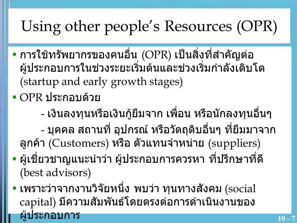 10 - 7 Using other people's Resources (OPR) การใช้ทรัพยากรของคนอื่น (OPR) เป็นสิ่งที่สำคัญต่อ ผู้ประกอบการในช่วงระยะเริ่มต้นและช่วงเริ่มกำลังเติบโต (s