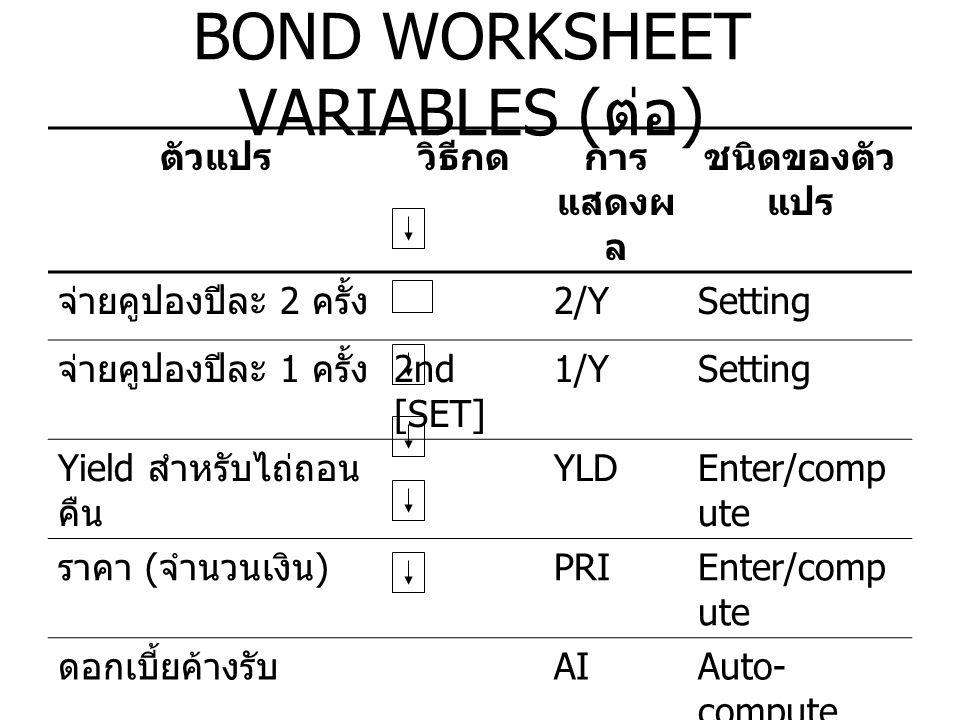 RESETTING BOND WORKSHEET VARIABLES เพื่อที่จะตั้งค่า Bond Worksheet Variables ใหม่ สำหรับค่าที่ตั้งไว้ กด 2nd [CLR WORK] ขณะที่อยู่ ใน Bond Worksheet ตัวแปรค่าที่ตั้งไว้ตัวแปรค่าที่ตั้งไว้ SDT12-31-1990ACT/360ACT CPN02/Y,1/Y2/Y RDT12-31-1990YLD0 RV100PRI0 DUR0AI0 เพื่อที่จะตั้งค่าตัวแปรทั้งหมดใหม่ กด 2nd [RESET] ENTER
