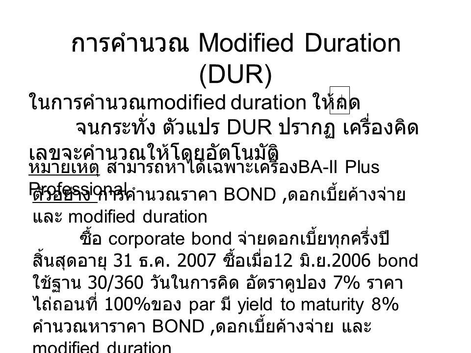 ToPressDisplay เลือก bond worksheet 2 nd [BOND]STD= 12-31-1990 ใส่วันซื้อ 6.1206 ENTERSTD= 6-12-2006 ใส่อัตราคูปอง 7 ENTERCPN= 7.00 ใส่วันไถ่ถอน 12.3107 ENTERRDT= 12-31-2007 มูลค่าไถ่ถอน RV= 100.00 เลือกการคำนวณแบบ 30/360 2 nd [SET]360 ใส่ จำนวนครั้งในการจ่าย ต่อปี 2/Y ใส่ yield 8 ENTERYLD=8.00 คำนวณราคา CPTPRI= 98.56 * ดูดอกเบี้ยค้างจ่าย AI= 3.15 * ดู modified duration DUR= 1.44