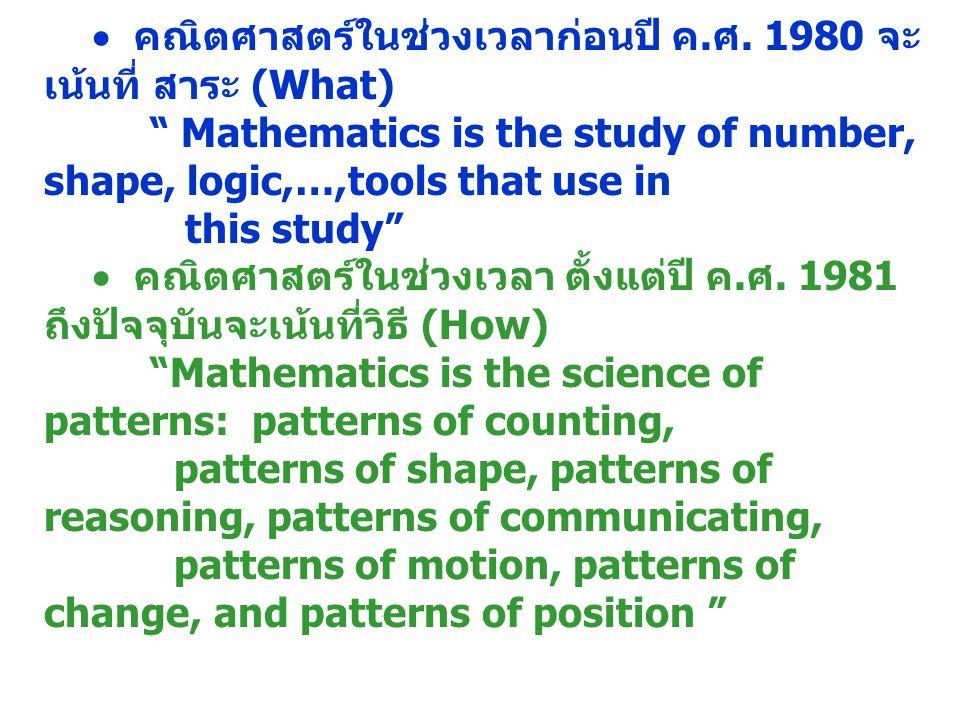 """ คณิตศาสตร์ในช่วงเวลาก่อนปี ค. ศ. 1980 จะ เน้นที่ สาระ (What) """" Mathematics is the study of number, shape, logic,…,tools that use in this study""""  คณ"""