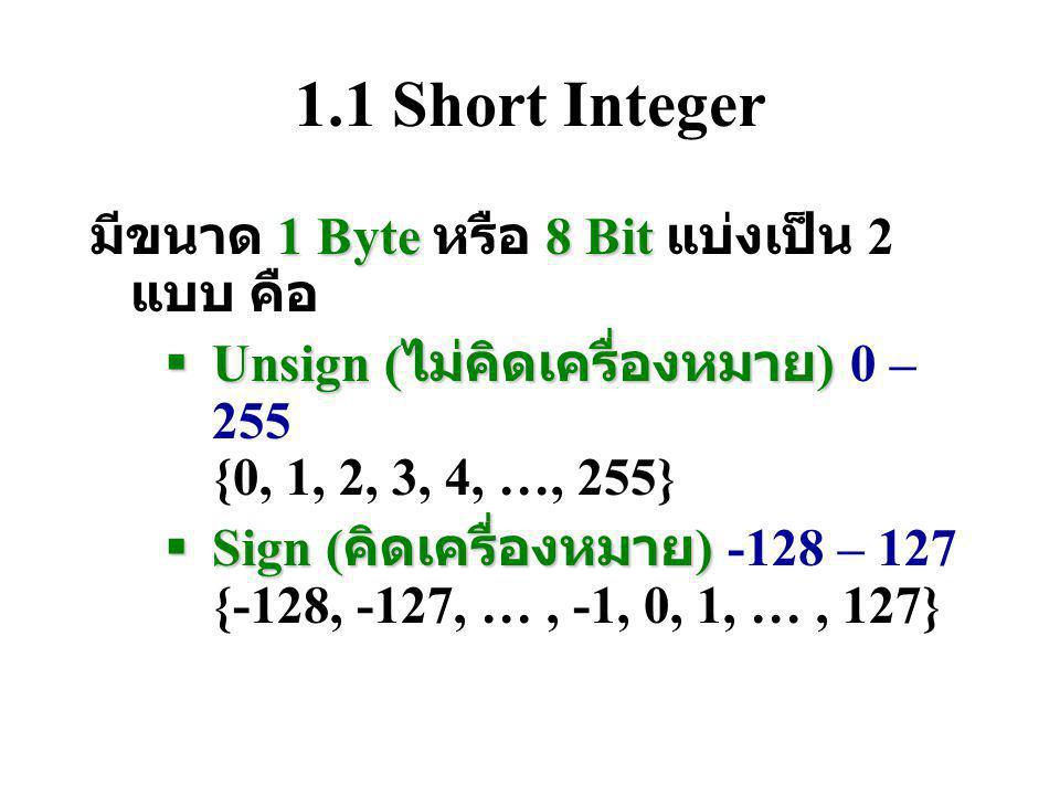 1.1 Short Integer 1 Byte8 Bit มีขนาด 1 Byte หรือ 8 Bit แบ่งเป็น 2 แบบ คือ  Unsign ( ไม่คิดเครื่องหมาย )  Unsign ( ไม่คิดเครื่องหมาย ) 0 – 255 {0, 1, 2, 3, 4, …, 255}  Sign ( คิดเครื่องหมาย )  Sign ( คิดเครื่องหมาย ) -128 – 127 {-128, -127, …, -1, 0, 1, …, 127}