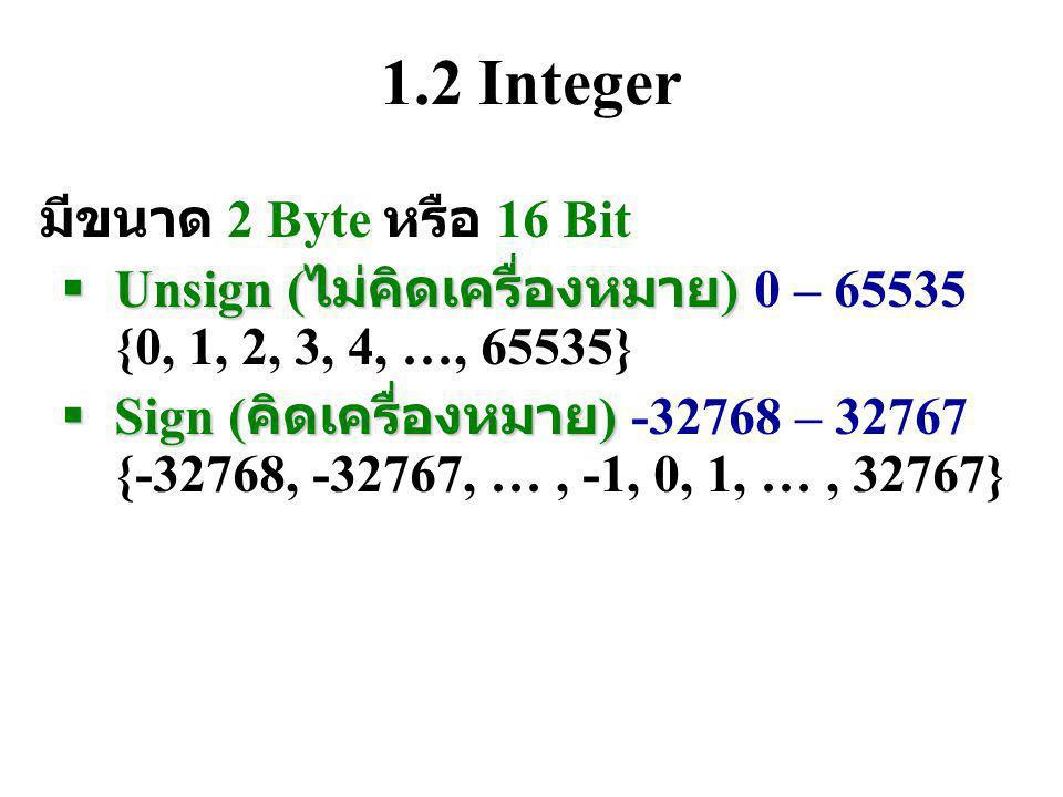 1.2 Integer มีขนาด 2 Byte หรือ 16 Bit  Unsign ( ไม่คิดเครื่องหมาย )  Unsign ( ไม่คิดเครื่องหมาย ) 0 – 65535 {0, 1, 2, 3, 4, …, 65535}  Sign ( คิดเครื่องหมาย )  Sign ( คิดเครื่องหมาย ) -32768 – 32767 {-32768, -32767, …, -1, 0, 1, …, 32767}