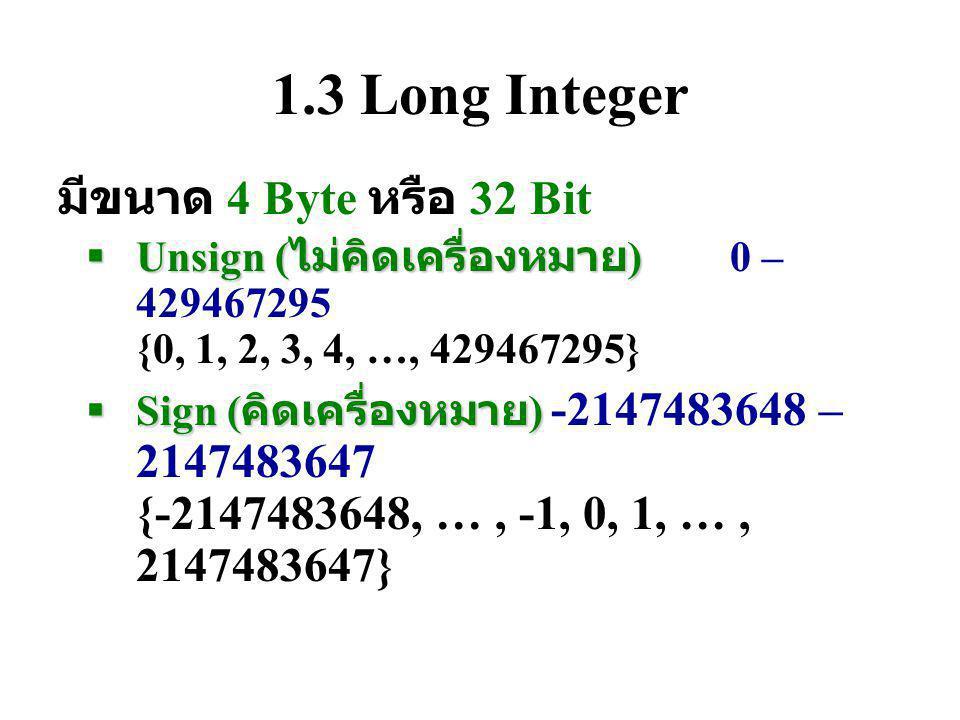 1.3 Long Integer มีขนาด 4 Byte หรือ 32 Bit  Unsign ( ไม่คิดเครื่องหมาย )  Unsign ( ไม่คิดเครื่องหมาย )0 – 429467295 {0, 1, 2, 3, 4, …, 429467295}  Sign ( คิดเครื่องหมาย )  Sign ( คิดเครื่องหมาย ) -2147483648 – 2147483647 {-2147483648, …, -1, 0, 1, …, 2147483647}