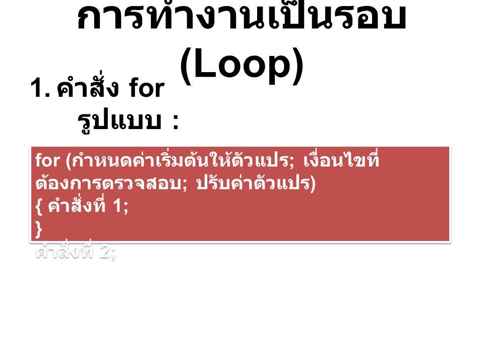 การทำงานเป็นรอบ (Loop) 1. คำสั่ง for รูปแบบ : for ( กำหนดค่าเริ่มต้นให้ตัวแปร ; เงื่อนไขที่ ต้องการตรวจสอบ ; ปรับค่าตัวแปร ) { คำสั่งที่ 1; } คำสั่งที