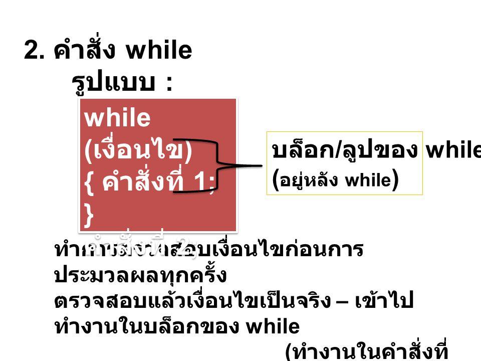 2. คำสั่ง while รูปแบบ : ทำการตรวจสอบเงื่อนไขก่อนการ ประมวลผลทุกครั้ง ตรวจสอบแล้วเงื่อนไขเป็นจริง – เข้าไป ทำงานในบล็อกของ while ( ทำงานในคำสั่งที่ 1)