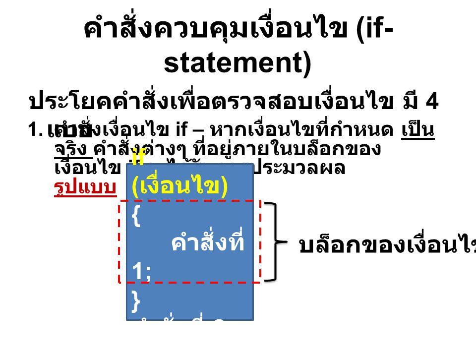 คำสั่งควบคุมเงื่อนไข (if- statement) ประโยคคำสั่งเพื่อตรวจสอบเงื่อนไข มี 4 แบบ 1. คำสั่งเงื่อนไข if – หากเงื่อนไขที่กำหนด เป็น จริง คำสั่งต่างๆ ที่อยู