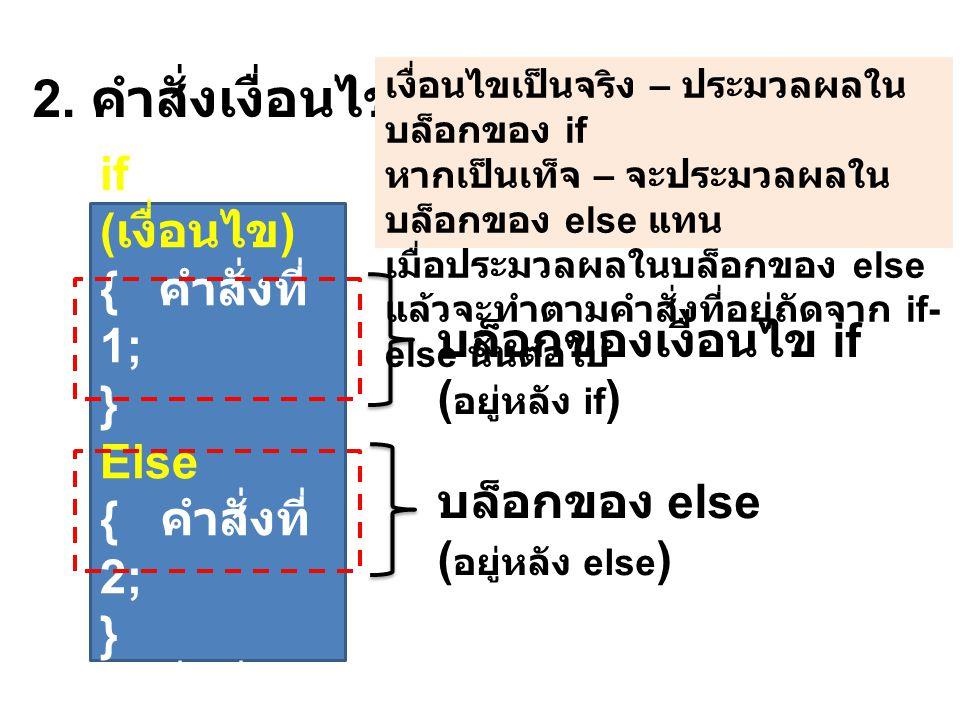 2. คำสั่งเงื่อนไข if-else if ( เงื่อนไข ) { คำสั่งที่ 1; } Else { คำสั่งที่ 2; } คำสั่งที่ 3; บล็อกของเงื่อนไข if ( อยู่หลัง if ) บล็อกของ else ( อยู่