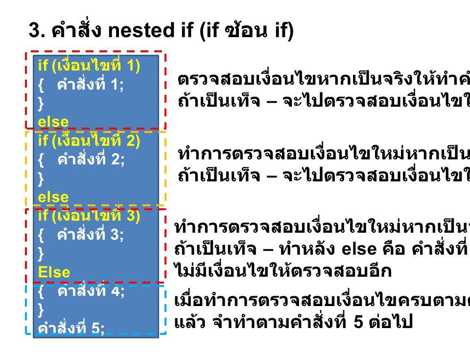 3. คำสั่ง nested if (if ซ้อน if) ตรวจสอบเงื่อนไขหากเป็นจริงให้ทำคำสั่งที่ 1 ถ้าเป็นเท็จ – จะไปตรวจสอบเงื่อนไขใหม่ ( ทำหลัง else) ทำการตรวจสอบเงื่อนไขใ