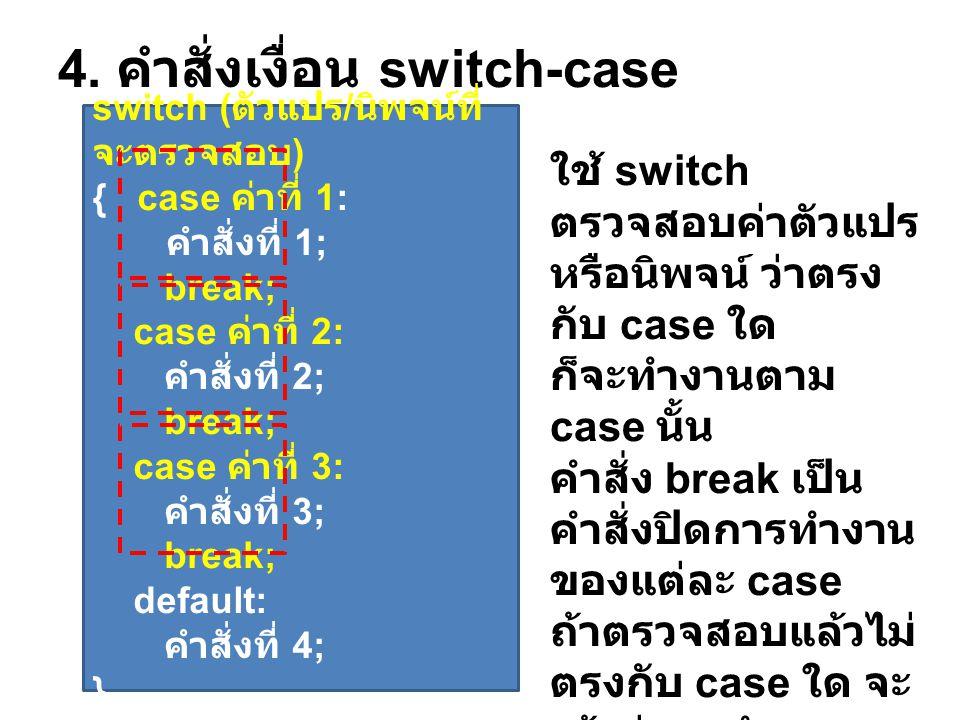 4. คำสั่งเงื่อน switch-case switch ( ตัวแปร / นิพจน์ที่ จะตรวจสอบ ) { case ค่าที่ 1: คำสั่งที่ 1; break; case ค่าที่ 2: คำสั่งที่ 2; break; case ค่าที
