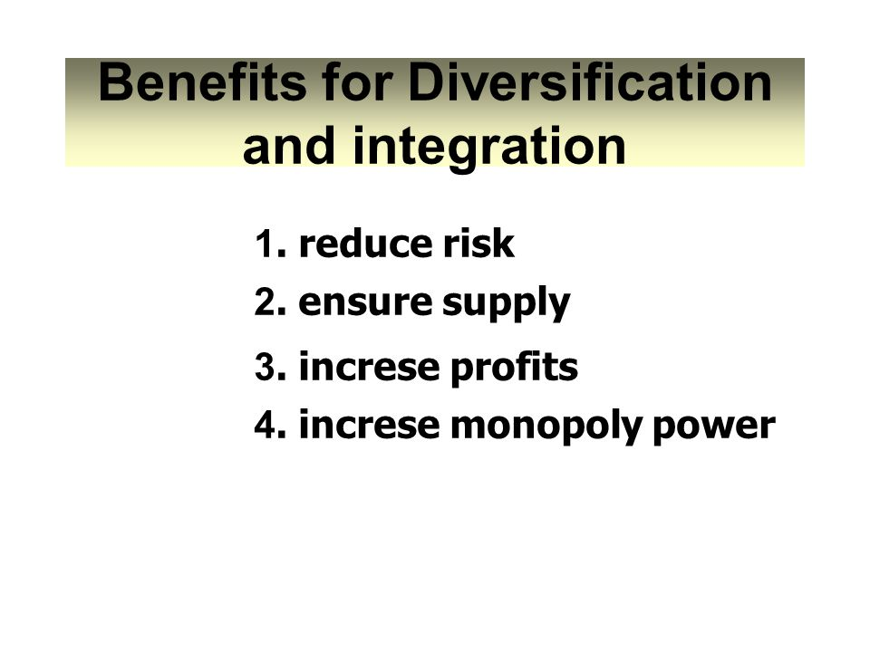 Benefits for Diversification and integration 1. reduce risk 3. increse profits 4. increse monopoly power 2. ensure supply