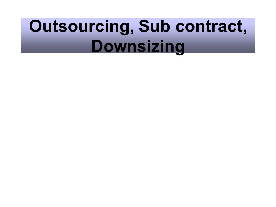 Outsourcing, Sub contract, Downsizing