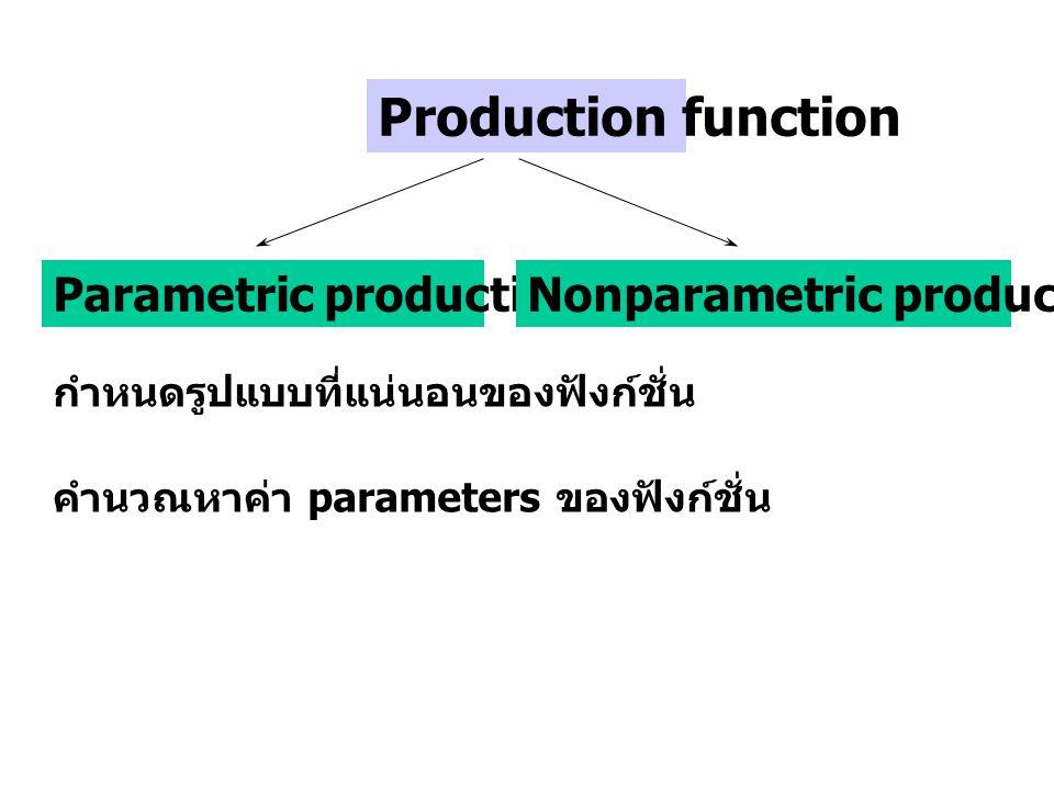 Production function Parametric production functionNonparametric production function กำหนดรูปแบบที่แน่นอนของฟังก์ชั่น คำนวณหาค่า parameters ของฟังก์ชั่น