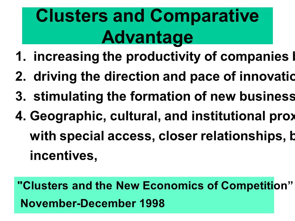 Clusters and Comparative Advantage 1. increasing the productivity of companies based in the area; 2. driving the direction and pace of innovation; 3.