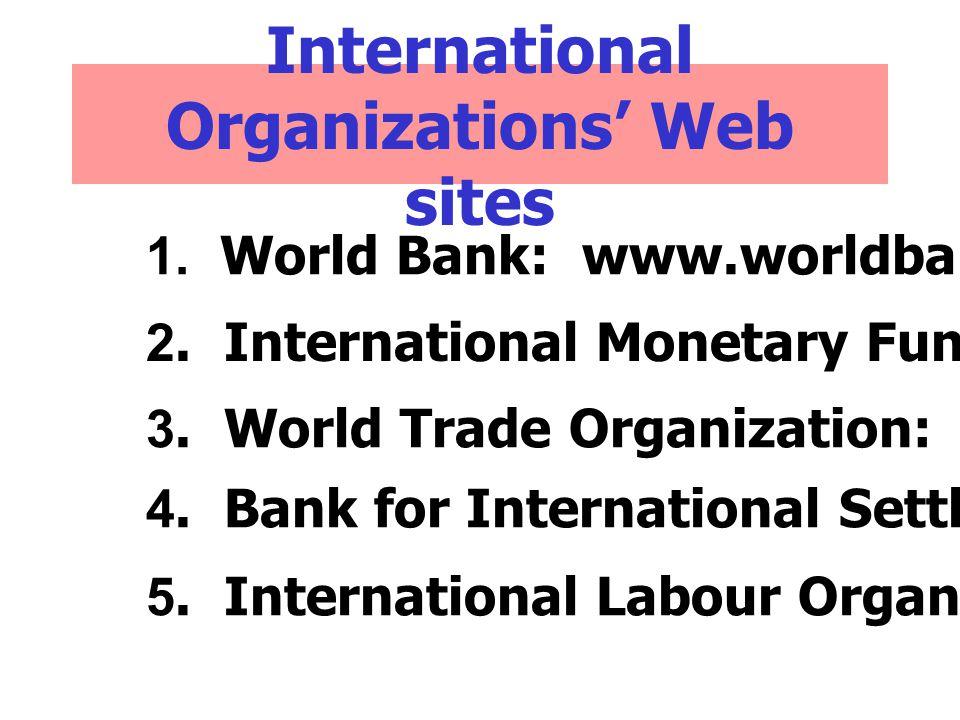 International Organizations' Web sites 1.World Bank: www.worldbank.org 2.