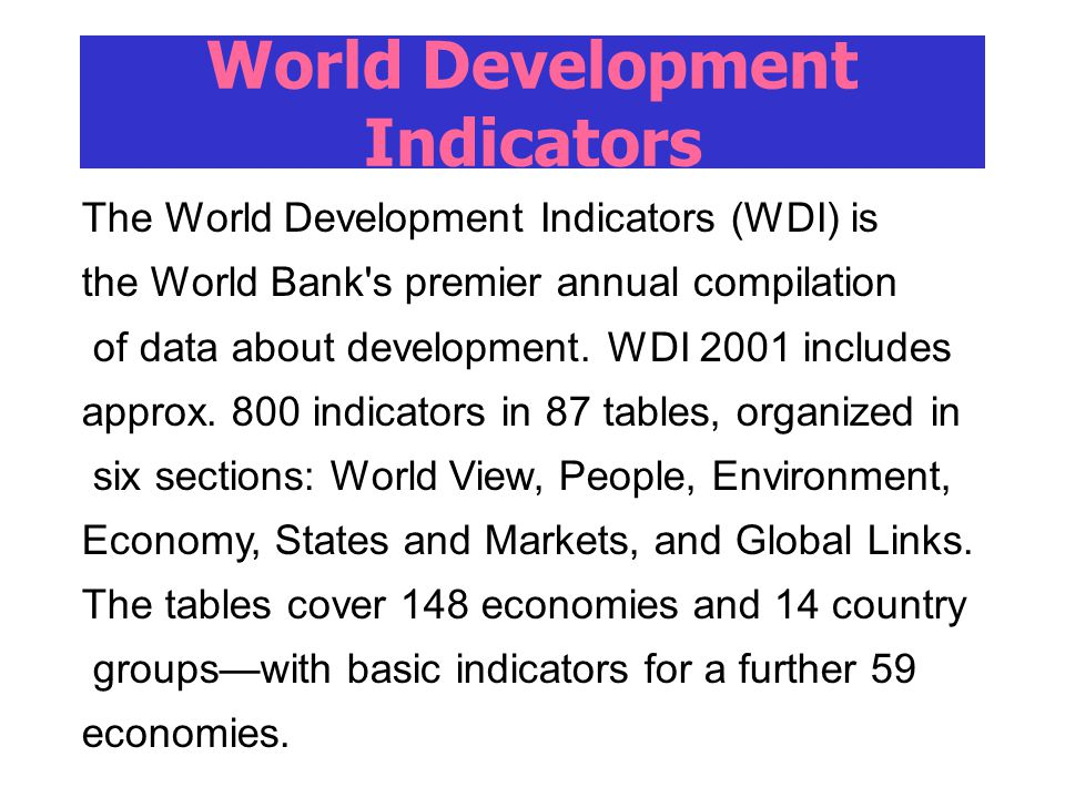 World Development Indicators The World Development Indicators (WDI) is the World Bank's premier annual compilation of data about development. WDI 2001