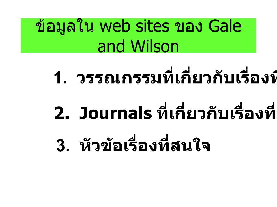 ข้อมูลใน web sites ของ Gale and Wilson 1. วรรณกรรมที่เกี่ยวกับเรื่องที่สนใจ 2. Journals ที่เกี่ยวกับเรื่องที่สนใจ 3. หัวข้อเรื่องที่สนใจ