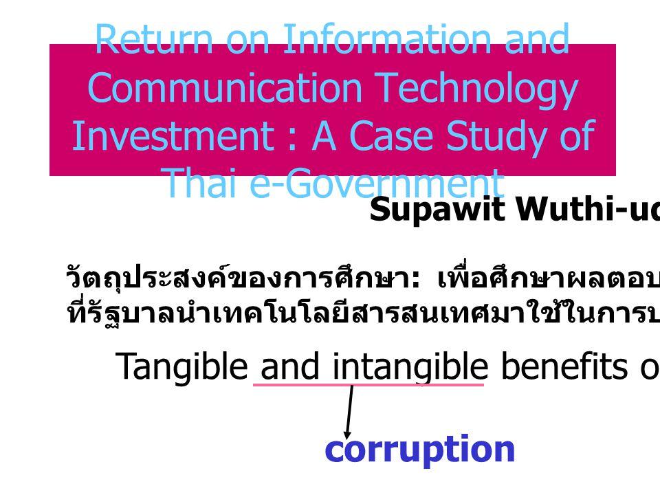 Return on Information and Communication Technology Investment : A Case Study of Thai e-Government Supawit Wuthi-udomlert Tangible and intangible benefits of ICT corruption วัตถุประสงค์ของการศึกษา : เพื่อศึกษาผลตอบแทนที่จะได้รับจากการ ที่รัฐบาลนำเทคโนโลยีสารสนเทศมาใช้ในการบริหารงาน