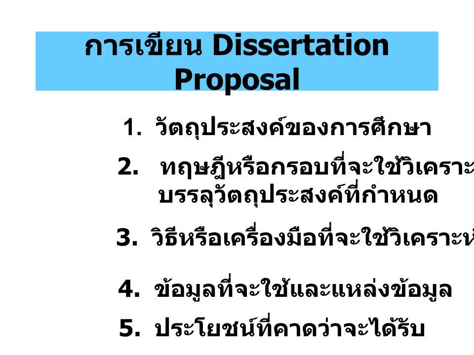 การเขียน Dissertation Proposal 1. วัตถุประสงค์ของการศึกษา 2. ทฤษฎีหรือกรอบที่จะใช้วิเคราะห์เพื่อ บรรลุวัตถุประสงค์ที่กำหนด 3. วิธีหรือเครื่องมือที่จะใ