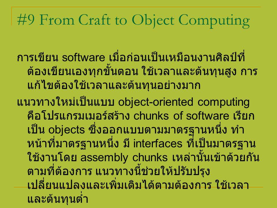 #9 From Craft to Object Computing การเขียน software เมื่อก่อนเป็นเหมือนงานศิลป์ที่ ต้องเขียนเองทุกขั้นตอน ใช้เวลาและต้นทุนสูง การ แก้ไขต้องใช้เวลาและต