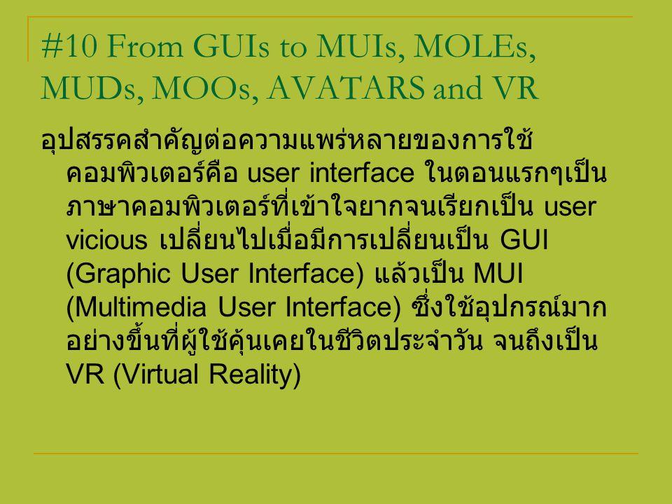 #10 From GUIs to MUIs, MOLEs, MUDs, MOOs, AVATARS and VR อุปสรรคสำคัญต่อความแพร่หลายของการใช้ คอมพิวเตอร์คือ user interface ในตอนแรกๆเป็น ภาษาคอมพิวเต