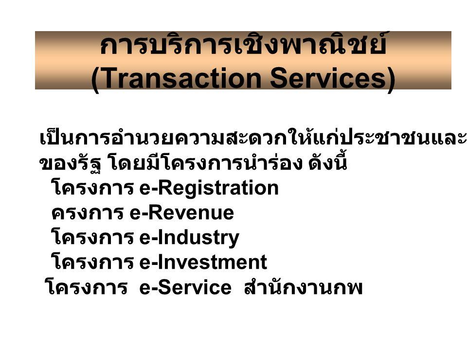 การบริการเชิงพาณิชย์ (Transaction Services) เป็นการอำนวยความสะดวกให้แก่ประชาชนและภาคธุรกิจของหน่วยงาน ของรัฐ โดยมีโครงการนำร่อง ดังนี้ โครงการ e-Registration www.nso.go.th ครงการ e-Revenue www.rd.go.th โครงการ e-Industry www.diw.go.th โครงการ e-Investment www.boi.