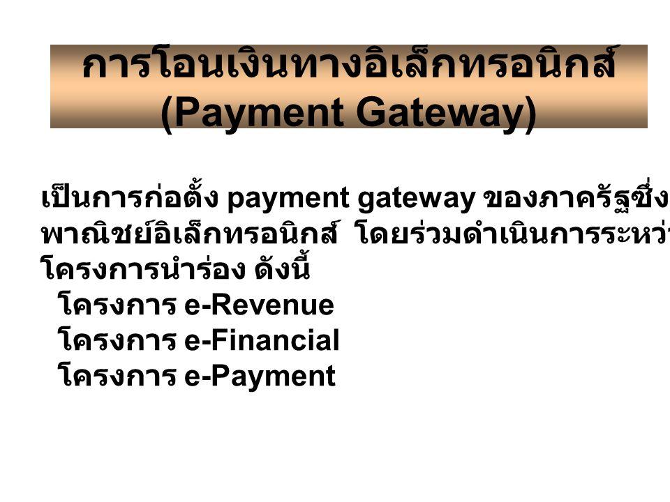 การโอนเงินทางอิเล็กทรอนิกส์ (Payment Gateway) เป็นการก่อตั้ง payment gateway ของภาครัฐซึ่งจะเป็นการสนับสนุนกิจกรรม พาณิชย์อิเล็กทรอนิกส์ โดยร่วมดำเนินการระหว่างรัฐและเอกชน โดยมี โครงการนำร่อง ดังนี้ โครงการ e-Revenue www.rd.go.th โครงการ e-Financial www.