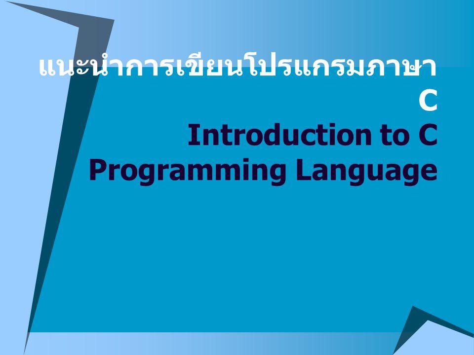 แนะนำภาษา C  ภาษา C เป็นภาษาระดับสูง ใช้เขียน โปรแกรมระบบปฏิบัติการ หรืองาน ทั่วไป เช่น ใช้เขียนโปรแกรมที่มีการ คำนวณมากๆ ทางด้านคณิตศาสตร์ หรือทางด้านธุรกิจ  ภาษา C มีลักษณะเป็นภาษาโครงสร้าง (Structure programming) คือ เมื่อ โปรแกรมถูกประมวลผล ประโยคคำสั่ง ในโปรแกรมจะถูกจัดให้มีลำดับการ ทำงานตามคำสั่ง