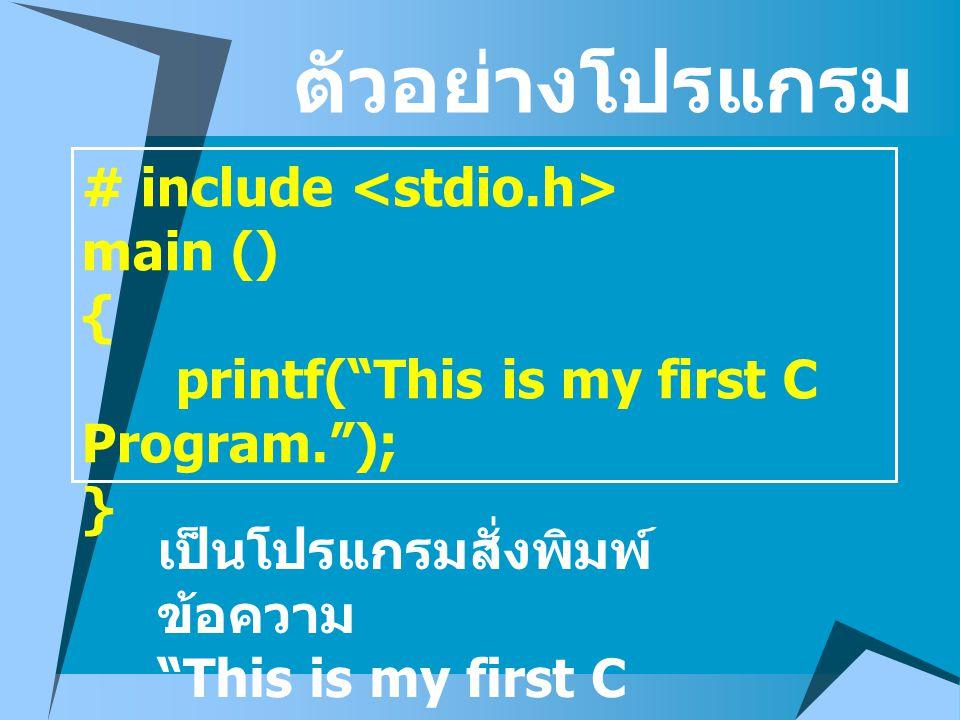 "# include main () { printf(""This is my first C Program.""); } ตัวอย่างโปรแกรม เป็นโปรแกรมสั่งพิมพ์ ข้อความ ""This is my first C Program."""