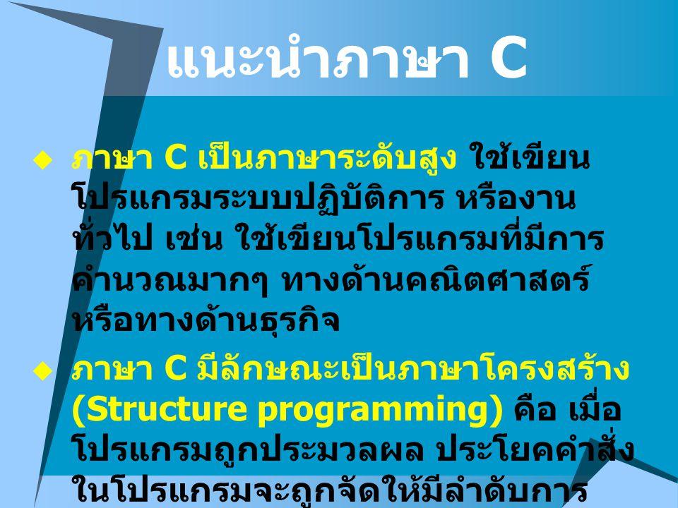 แนะนำภาษา C  ภาษา C เป็นภาษาระดับสูง ใช้เขียน โปรแกรมระบบปฏิบัติการ หรืองาน ทั่วไป เช่น ใช้เขียนโปรแกรมที่มีการ คำนวณมากๆ ทางด้านคณิตศาสตร์ หรือทางด้