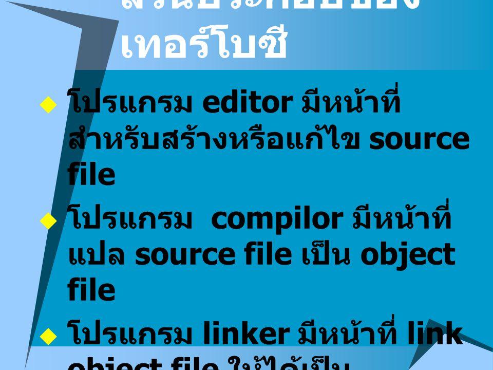 ส่วนประกอบของ เทอร์โบซี  โปรแกรม editor มีหน้าที่ สำหรับสร้างหรือแก้ไข source file  โปรแกรม compilor มีหน้าที่ แปล source file เป็น object file  โป