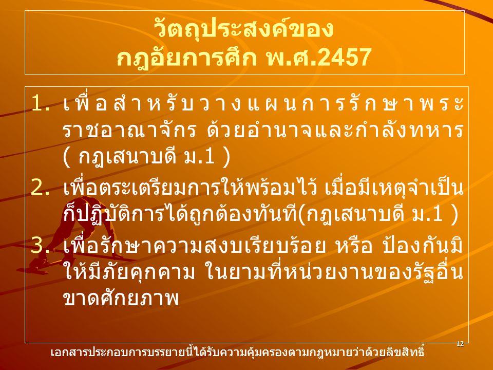 12 วัตถุประสงค์ของ กฎอัยการศึก พ. ศ.2457 1. 1. เพื่อสำหรับวางแผนการรักษาพระ ราชอาณาจักร ด้วยอำนาจและกำลังทหาร ( กฎเสนาบดี ม.1 ) 2. 2. เพื่อตระเตรียมกา