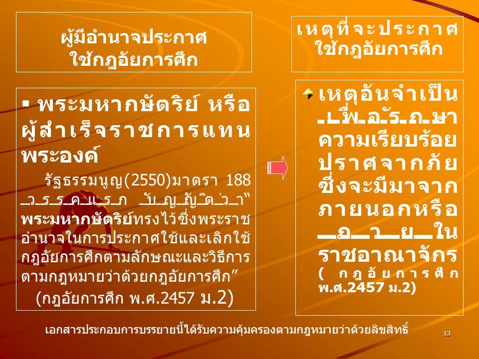 13 ผู้มีอำนาจประกาศ ใช้กฎอัยการศึก เหตุอันจำเป็น เพื่อรักษา ความเรียบร้อย ปราศจากภัย ซึ่งจะมีมาจาก ภายนอกหรือ ภายใน ราชอาณาจักร ( กฎอัยการศึก พ. ศ.245