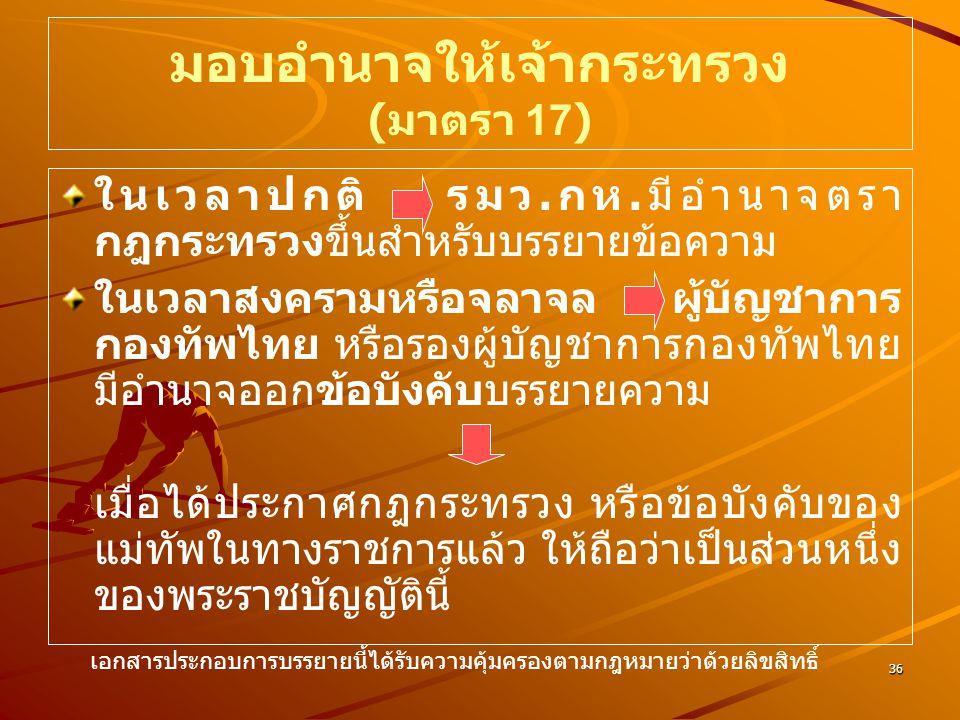 36 มอบอำนาจให้เจ้ากระทรวง ( มาตรา 17) ในเวลาปกติ รมว. กห. มีอำนาจตรา กฎกระทรวงขึ้นสำหรับบรรยายข้อความ ในเวลาสงครามหรือจลาจล ผู้บัญชาการ กองทัพไทย หรือ
