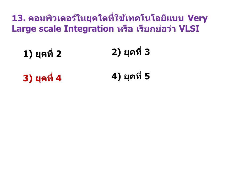 13. คอมพิวเตอร์ในยุคใดที่ใช้เทคโนโลยีแบบ Very Large scale Integration หรือ เรียกย่อว่า VLSI 1) ยุคที่ 2 2) ยุคที่ 3 3) ยุคที่ 4 4) ยุคที่ 5 3) ยุคที่