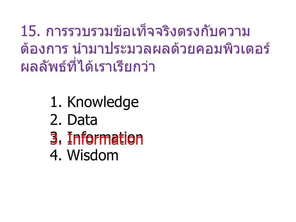 15. การรวบรวมข้อเท็จจริงตรงกับความ ต้องการ นำมาประมวลผลด้วยคอมพิวเตอร์ ผลลัพธ์ที่ได้เราเรียกว่า 1. Knowledge 2. Data 3. Information 4. Wisdom 3. Infor