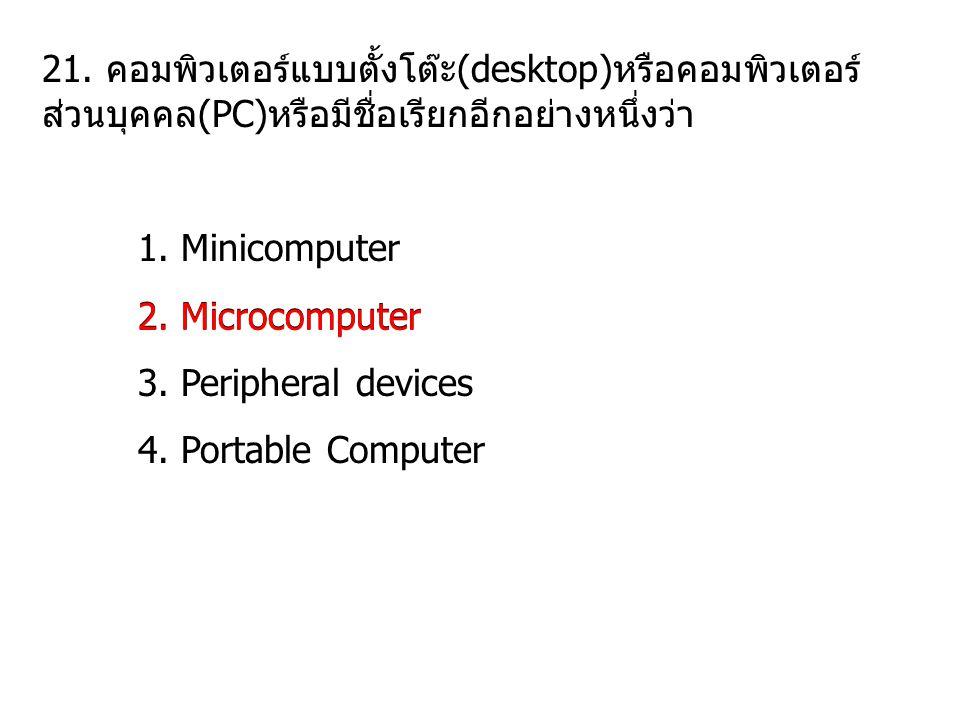 21. คอมพิวเตอร์แบบตั้งโต๊ะ(desktop)หรือคอมพิวเตอร์ ส่วนบุคคล(PC)หรือมีชื่อเรียกอีกอย่างหนึ่งว่า 1. Minicomputer 2. Microcomputer 3. Peripheral devices