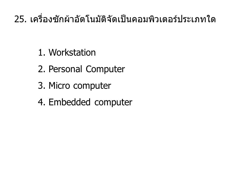 25. เครื่องซักผ้าอัตโนมัติจัดเป็นคอมพิวเตอร์ประเภทใด 1. Workstation 2. Personal Computer 3. Micro computer 4. Embedded computer