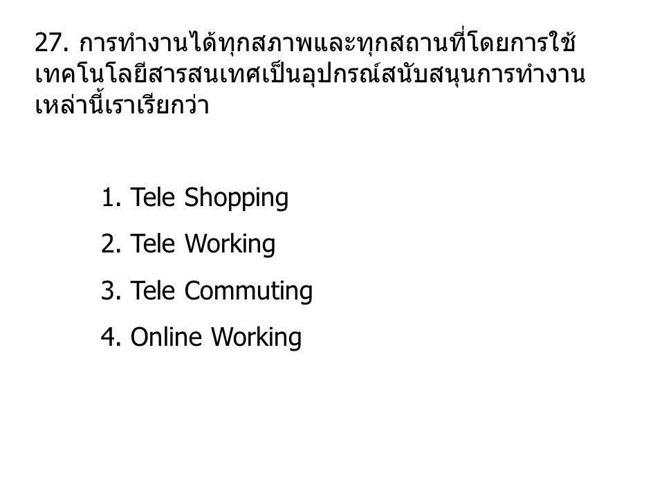 27. การทำงานได้ทุกสภาพและทุกสถานที่โดยการใช้ เทคโนโลยีสารสนเทศเป็นอุปกรณ์สนับสนุนการทำงาน เหล่านี้เราเรียกว่า 1. Tele Shopping 2. Tele Working 3. Tele