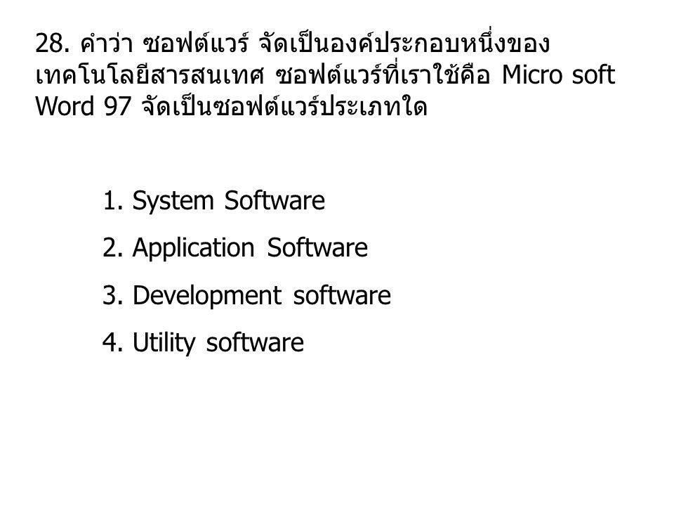 28. คำว่า ซอฟต์แวร์ จัดเป็นองค์ประกอบหนึ่งของ เทคโนโลยีสารสนเทศ ซอฟต์แวร์ที่เราใช้คือ Micro soft Word 97 จัดเป็นซอฟต์แวร์ประเภทใด 1. System Software 2