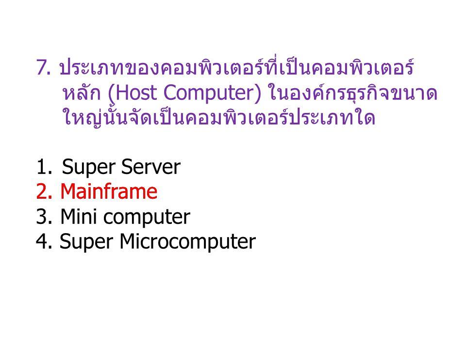 7. ประเภทของคอมพิวเตอร์ที่เป็นคอมพิวเตอร์ หลัก (Host Computer) ในองค์กรธุรกิจขนาด ใหญ่นั้นจัดเป็นคอมพิวเตอร์ประเภทใด 1.Super Server 2. Mainframe 3. Mi