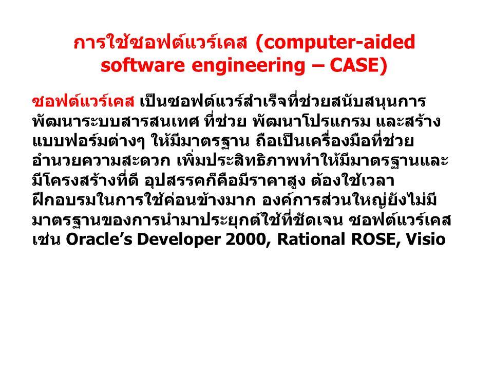 การใช้ซอฟต์แวร์เคส (computer-aided software engineering – CASE) ซอฟต์แวร์เคส เป็นซอฟต์แวร์สำเร็จที่ช่วยสนับสนุนการ พัฒนาระบบสารสนเทศ ที่ช่วย พัฒนาโปรแกรม และสร้าง แบบฟอร์มต่างๆ ให้มีมาตรฐาน ถือเป็นเครื่องมือที่ช่วย อำนวยความสะดวก เพิ่มประสิทธิภาพทำให้มีมาตรฐานและ มีโครงสร้างที่ดี อุปสรรคก็คือมีราคาสูง ต้องใช้เวลา ฝึกอบรมในการใช้ค่อนข้างมาก องค์การส่วนใหญ่ยังไม่มี มาตรฐานของการนำมาประยุกต์ใช้ที่ชัดเจน ซอฟต์แวร์เคส เช่น Oracle's Developer 2000, Rational ROSE, Visio
