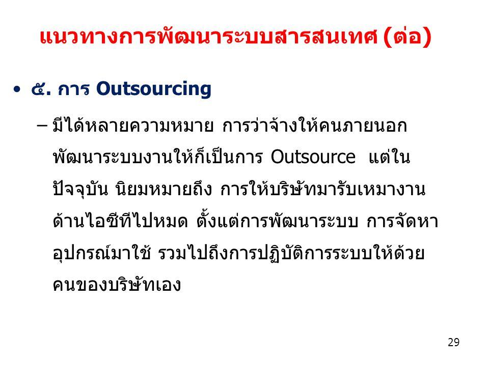 29 ๕. การ Outsourcing –มีได้หลายความหมาย การว่าจ้างให้คนภายนอก พัฒนาระบบงานให้ก็เป็นการ Outsource แต่ใน ปัจจุบัน นิยมหมายถึง การให้บริษัทมารับเหมางาน