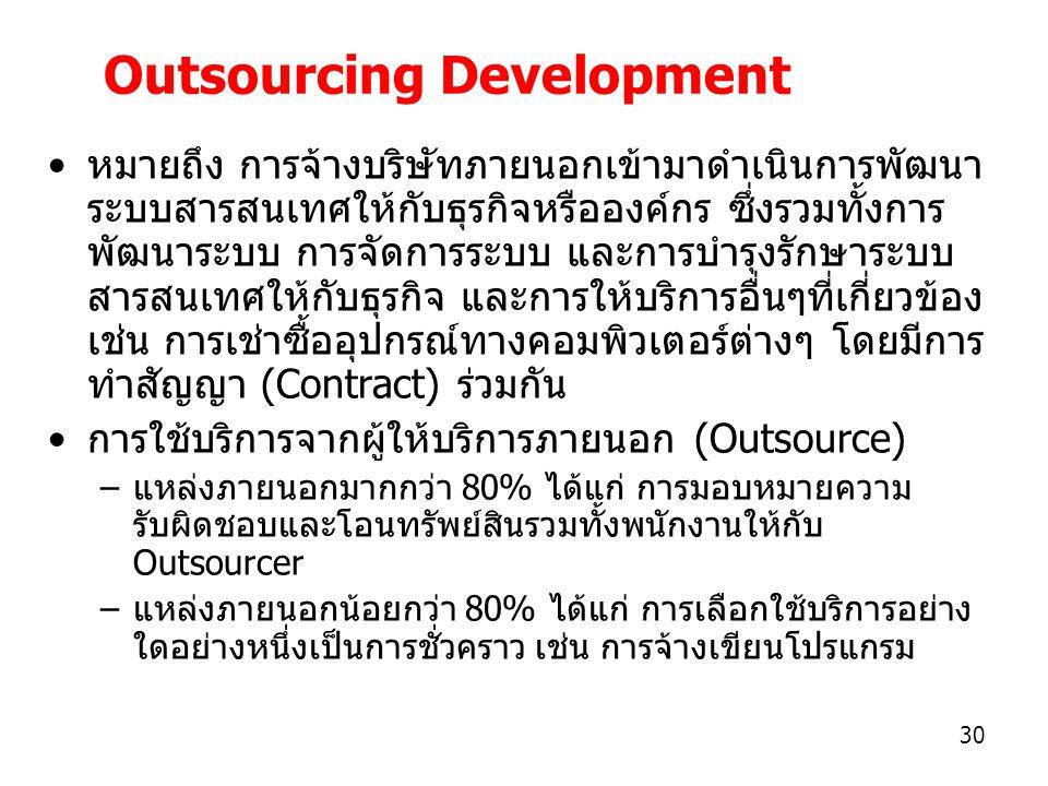 30 Outsourcing Development หมายถึง การจ้างบริษัทภายนอกเข้ามาดำเนินการพัฒนา ระบบสารสนเทศให้กับธุรกิจหรือองค์กร ซึ่งรวมทั้งการ พัฒนาระบบ การจัดการระบบ และการบำรุงรักษาระบบ สารสนเทศให้กับธุรกิจ และการให้บริการอื่นๆที่เกี่ยวข้อง เช่น การเช่าซื้ออุปกรณ์ทางคอมพิวเตอร์ต่างๆ โดยมีการ ทำสัญญา (Contract) ร่วมกัน การใช้บริการจากผู้ให้บริการภายนอก (Outsource) –แหล่งภายนอกมากกว่า 80% ได้แก่ การมอบหมายความ รับผิดชอบและโอนทรัพย์สินรวมทั้งพนักงานให้กับ Outsourcer –แหล่งภายนอกน้อยกว่า 80% ได้แก่ การเลือกใช้บริการอย่าง ใดอย่างหนึ่งเป็นการชั่วคราว เช่น การจ้างเขียนโปรแกรม