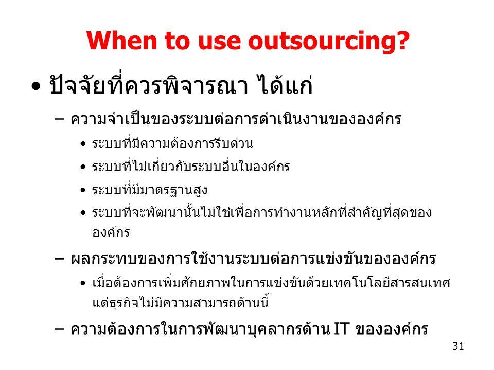 31 When to use outsourcing? ปัจจัยที่ควรพิจารณา ได้แก่ –ความจำเป็นของระบบต่อการดำเนินงานขององค์กร ระบบที่มีความต้องการรีบด่วน ระบบที่ไม่เกี่ยวกับระบบอ